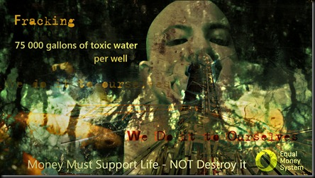 Fracking Hell on Earth: Money Must Support Life -NOT Destroy it
